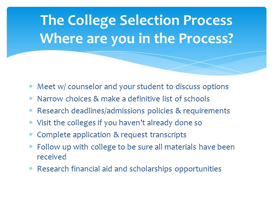  Meet w/ counselor and your student to discuss options  Narrow choices & make a definitive list of schools  Research deadlines/admissions policies & requirements  Visit the colleges if you haven't already done so  Complete application & request transcripts  Follow up with college to be sure all materials have been received  Research financial aid and scholarships opportunities The College Selection Process Where are you in the Process