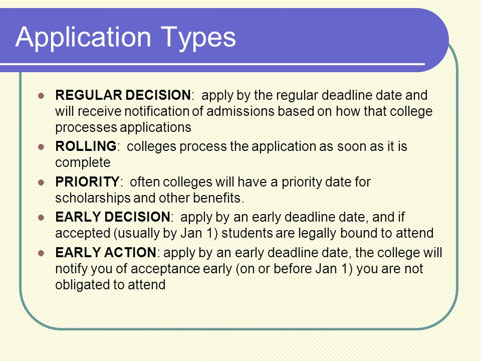Application Types REGULAR DECISION: apply by the regular deadline date and will receive notification of admissions based on how that college processes applications ROLLING: colleges process the application as soon as it is complete PRIORITY: often colleges will have a priority date for scholarships and other benefits.