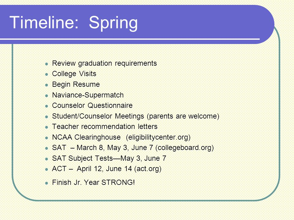 Timeline: Spring Review graduation requirements Review graduation requirements College Visits College Visits Begin Resume Begin Resume Naviance-Supermatch Naviance-Supermatch Counselor Questionnaire Counselor Questionnaire Student/Counselor Meetings (parents are welcome) Student/Counselor Meetings (parents are welcome) Teacher recommendation letters Teacher recommendation letters NCAA Clearinghouse (eligibilitycenter.org) NCAA Clearinghouse (eligibilitycenter.org) SAT – March 8, May 3, June 7 (collegeboard.org) SAT – March 8, May 3, June 7 (collegeboard.org) SAT Subject Tests—May 3, June 7 SAT Subject Tests—May 3, June 7 ACT – April 12, June 14 (act.org) ACT – April 12, June 14 (act.org) Finish Jr.