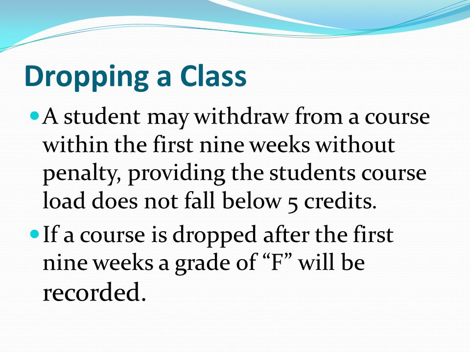 Dropping a Class A student may withdraw from a course within the first nine weeks without penalty, providing the students course load does not fall below 5 credits.
