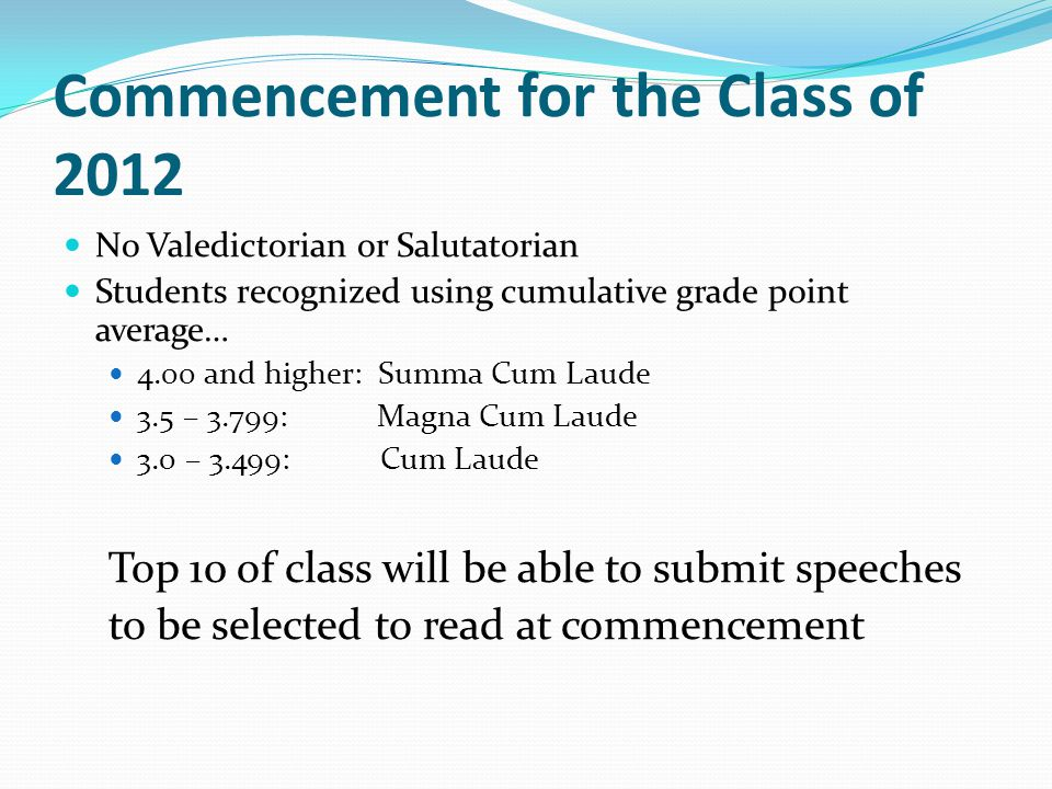 Commencement for the Class of 2012 No Valedictorian or Salutatorian Students recognized using cumulative grade point average… 4.00 and higher: Summa Cum Laude 3.5 – 3.799: Magna Cum Laude 3.0 – 3.499: Cum Laude Top 10 of class will be able to submit speeches to be selected to read at commencement