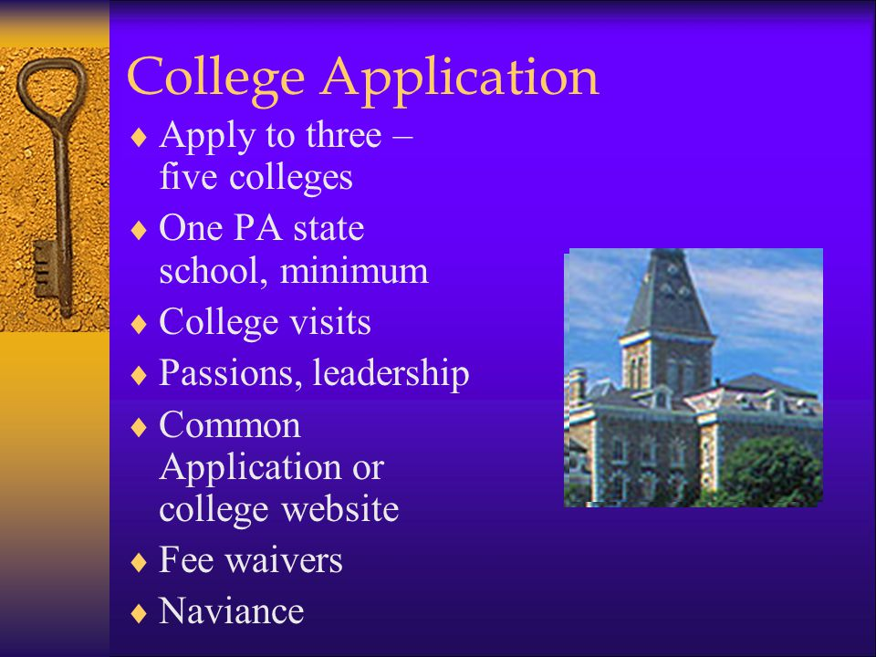College Application  Apply to three – five colleges  One PA state school, minimum  College visits  Passions, leadership  Common Application or co