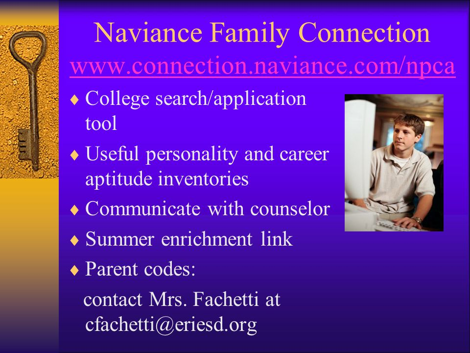 Naviance Family Connection www.connection.naviance.com/npca www.connection.naviance.com/npca  College search/application tool  Useful personality and career aptitude inventories  Communicate with counselor  Summer enrichment link  Parent codes: contact Mrs.