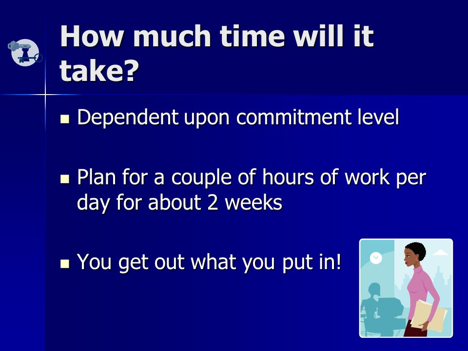 How much time will it take? Dependent upon commitment level Dependent upon commitment level Plan for a couple of hours of work per day for about 2 wee