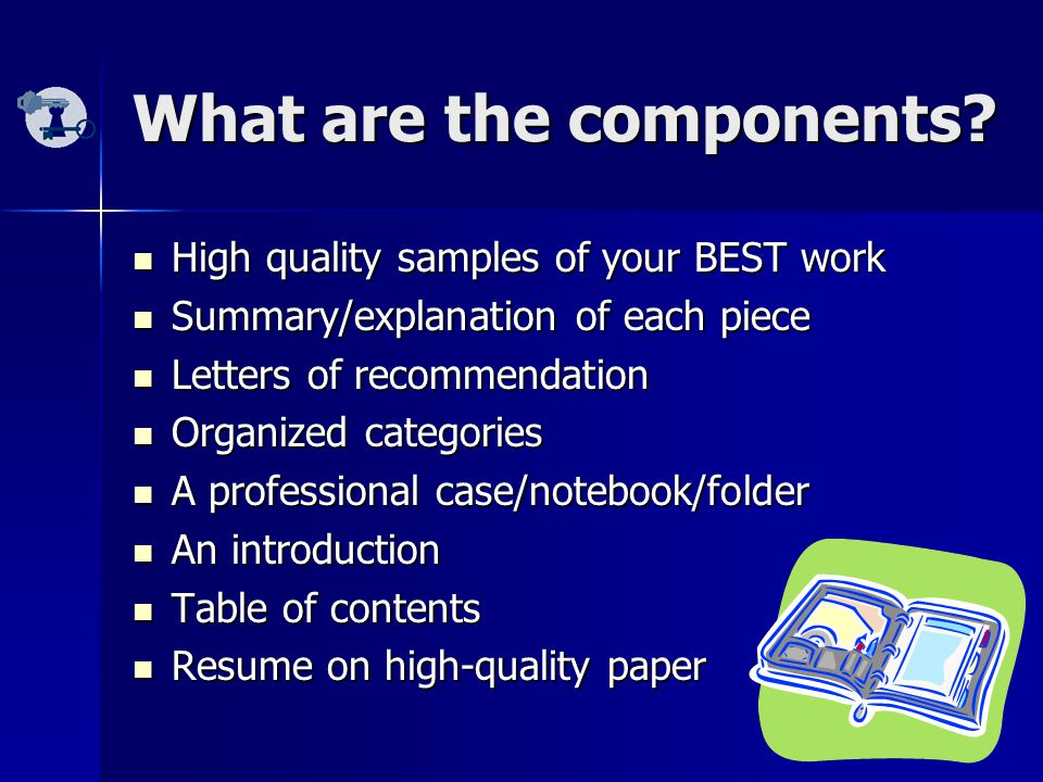 What are the components? High quality samples of your BEST work High quality samples of your BEST work Summary/explanation of each piece Summary/expla