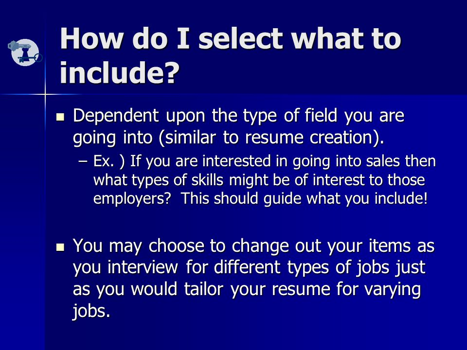 How do I select what to include? Dependent upon the type of field you are going into (similar to resume creation). Dependent upon the type of field yo