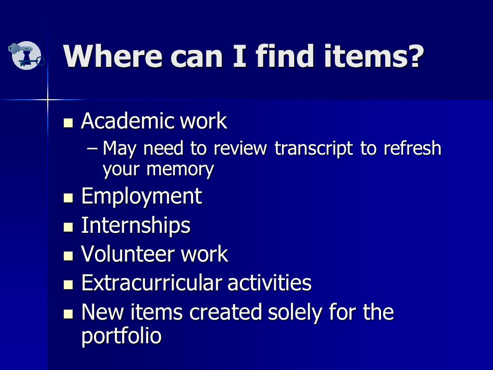 Where can I find items? Academic work Academic work –May need to review transcript to refresh your memory Employment Employment Internships Internship