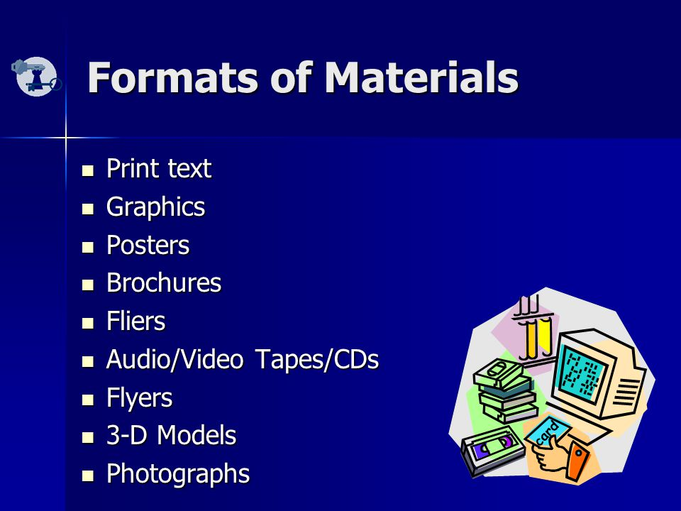 Formats of Materials Print text Print text Graphics Graphics Posters Posters Brochures Brochures Fliers Fliers Audio/Video Tapes/CDs Audio/Video Tapes/CDs Flyers Flyers 3-D Models 3-D Models Photographs Photographs