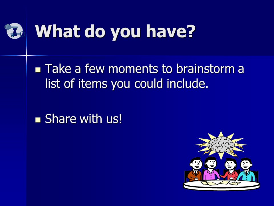 What do you have.Take a few moments to brainstorm a list of items you could include.