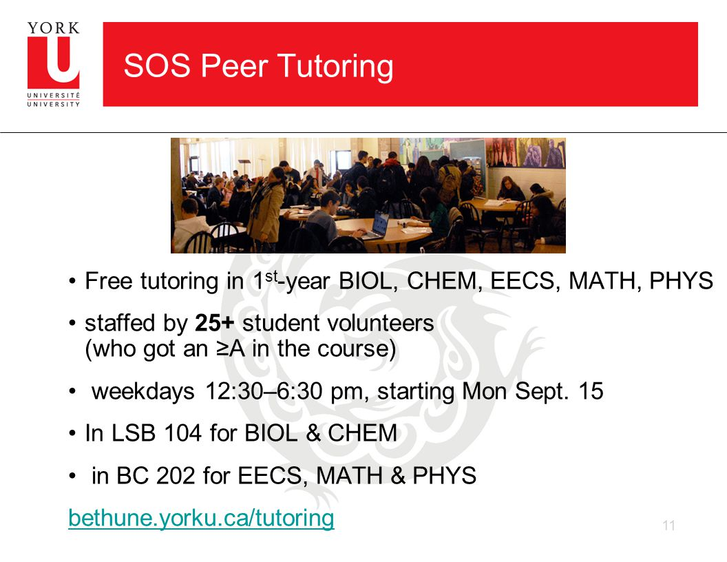 SOS Peer Tutoring Free tutoring in 1 st -year BIOL, CHEM, EECS, MATH, PHYS staffed by 25+ student volunteers (who got an ≥A in the course) weekdays 12:30–6:30 pm, starting Mon Sept.