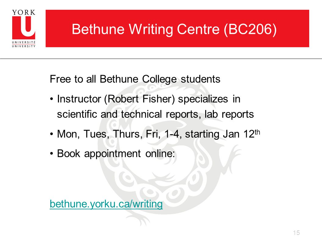 Bethune Writing Centre (BC206) Free to all Bethune College students Instructor (Robert Fisher) specializes in scientific and technical reports, lab reports Mon, Tues, Thurs, Fri, 1-4, starting Jan 12 th Book appointment online: bethune.yorku.ca/writing 15