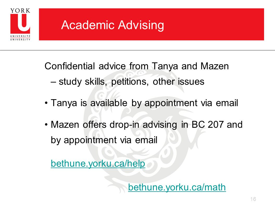 Academic Advising Confidential advice from Tanya and Mazen – study skills, petitions, other issues Tanya is available by appointment via email Mazen offers drop-in advising in BC 207 and by appointment via email bethune.yorku.ca/help bethune.yorku.ca/math 16