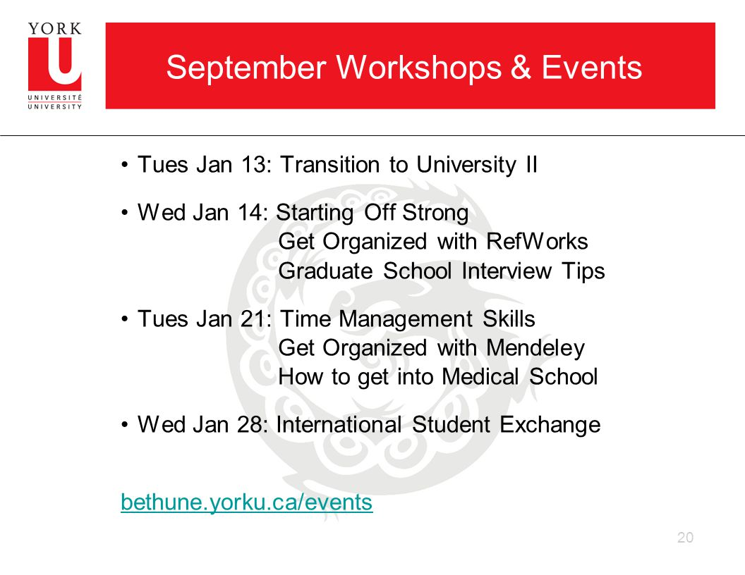 September Workshops & Events Tues Jan 13: Transition to University II Wed Jan 14: Starting Off Strong Get Organized with RefWorks Graduate School Interview Tips Tues Jan 21: Time Management Skills Get Organized with Mendeley How to get into Medical School Wed Jan 28: International Student Exchange bethune.yorku.ca/events 20