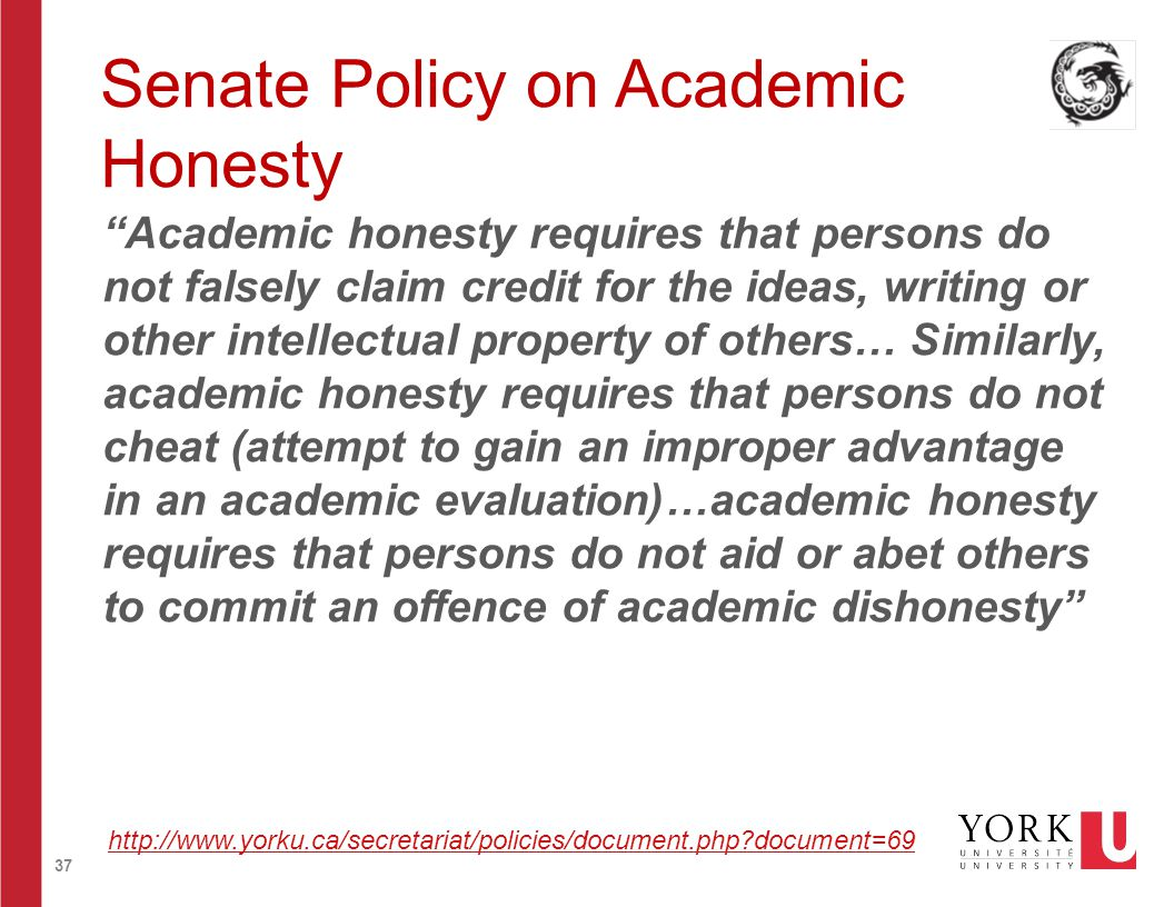 37 Senate Policy on Academic Honesty Academic honesty requires that persons do not falsely claim credit for the ideas, writing or other intellectual property of others… Similarly, academic honesty requires that persons do not cheat (attempt to gain an improper advantage in an academic evaluation)…academic honesty requires that persons do not aid or abet others to commit an offence of academic dishonesty http://www.yorku.ca/secretariat/policies/document.php document=69