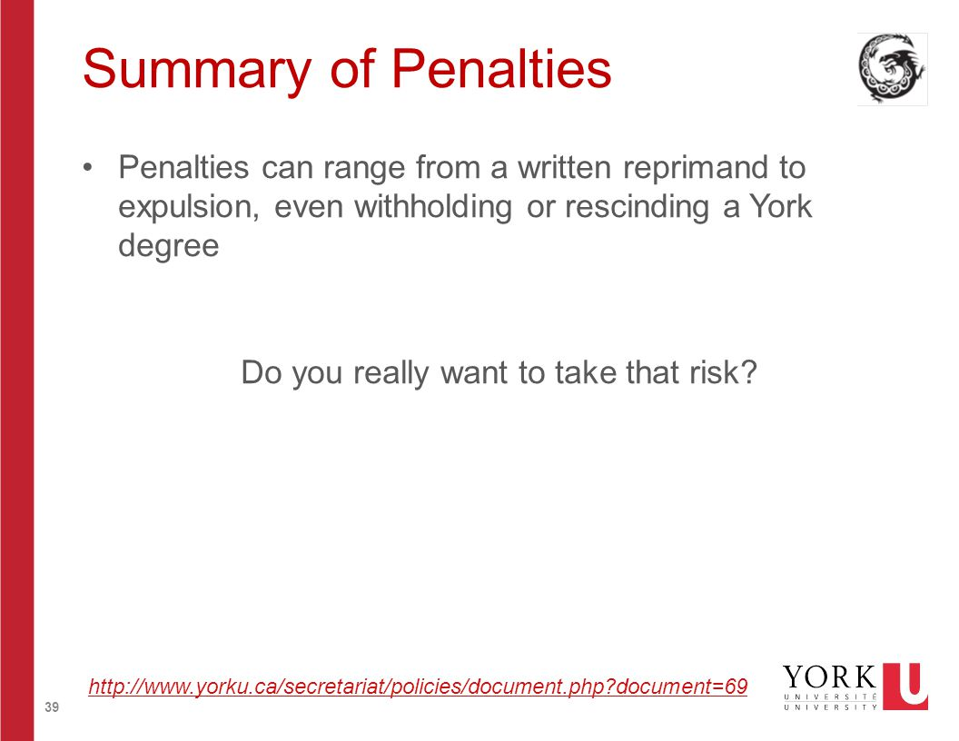 39 Summary of Penalties Penalties can range from a written reprimand to expulsion, even withholding or rescinding a York degree Do you really want to take that risk.