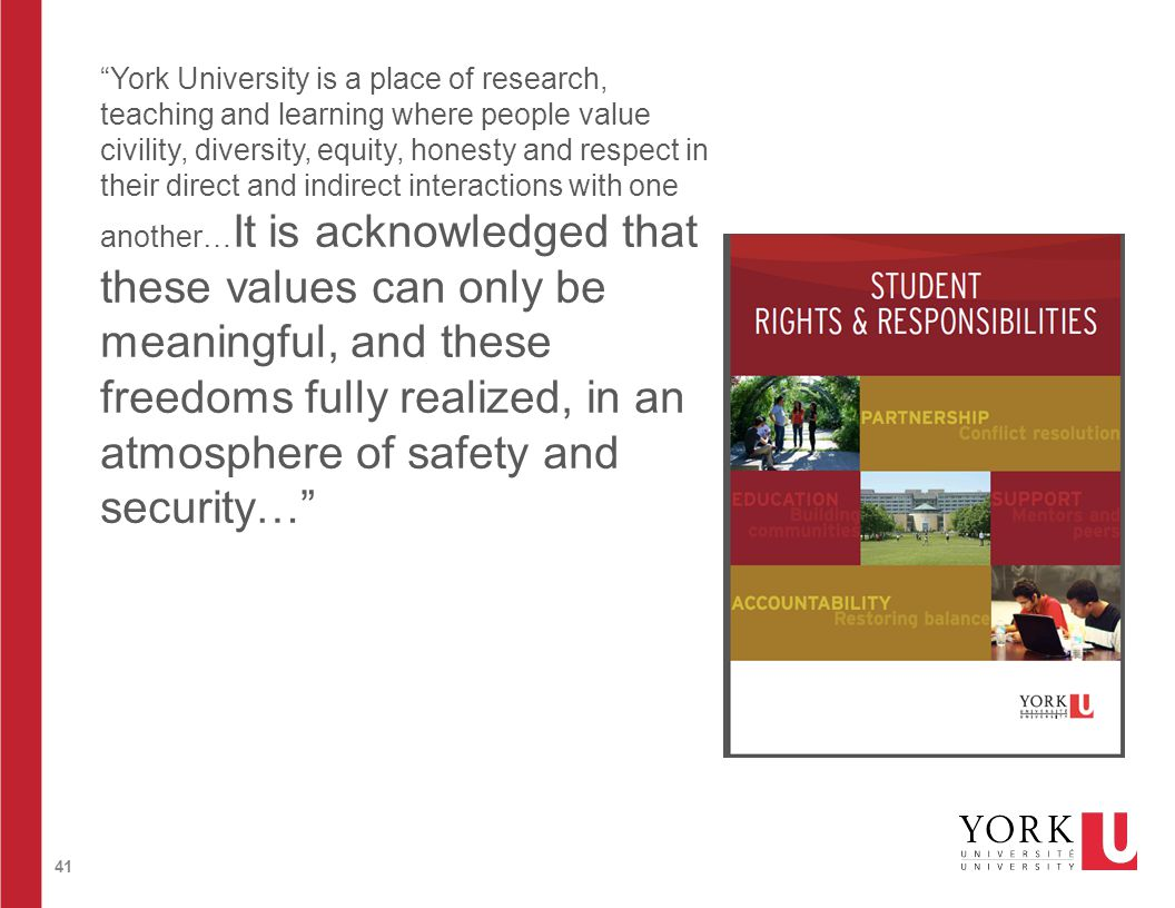 41 York University is a place of research, teaching and learning where people value civility, diversity, equity, honesty and respect in their direct and indirect interactions with one another… It is acknowledged that these values can only be meaningful, and these freedoms fully realized, in an atmosphere of safety and security…