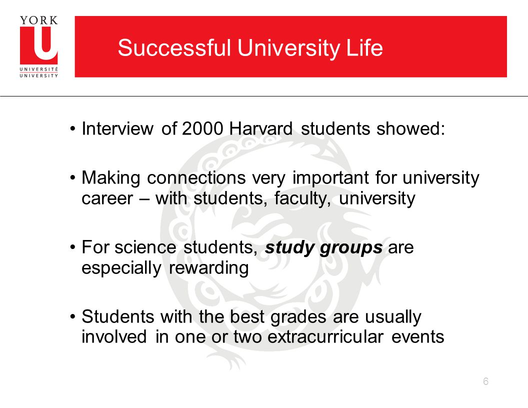 Successful University Life Interview of 2000 Harvard students showed: Making connections very important for university career – with students, faculty, university For science students, study groups are especially rewarding Students with the best grades are usually involved in one or two extracurricular events 6