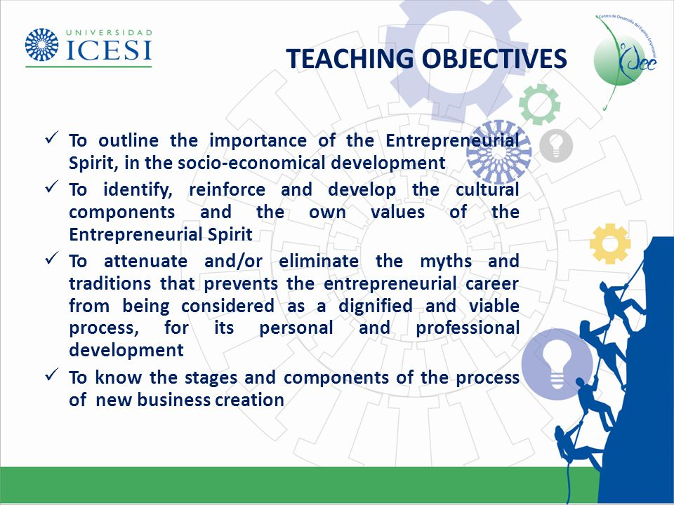 TEACHING OBJECTIVES To outline the importance of the Entrepreneurial Spirit, in the socio-economical development To identify, reinforce and develop the cultural components and the own values of the Entrepreneurial Spirit To attenuate and/or eliminate the myths and traditions that prevents the entrepreneurial career from being considered as a dignified and viable process, for its personal and professional development To know the stages and components of the process of new business creation