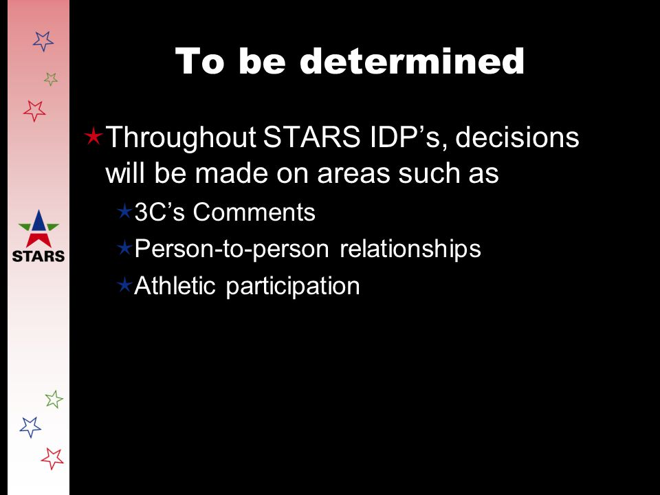 To be determined  Throughout STARS IDP's, decisions will be made on areas such as  3C's Comments  Person-to-person relationships  Athletic partici