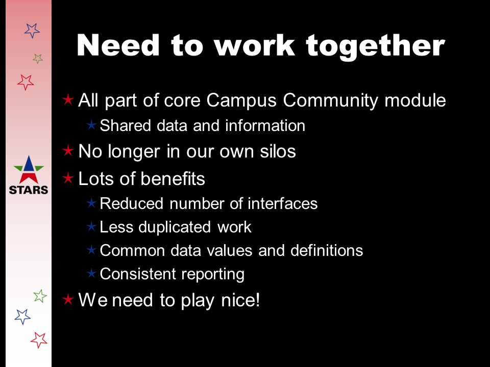 Need to work together  All part of core Campus Community module  Shared data and information  No longer in our own silos  Lots of benefits  Reduced number of interfaces  Less duplicated work  Common data values and definitions  Consistent reporting  We need to play nice!