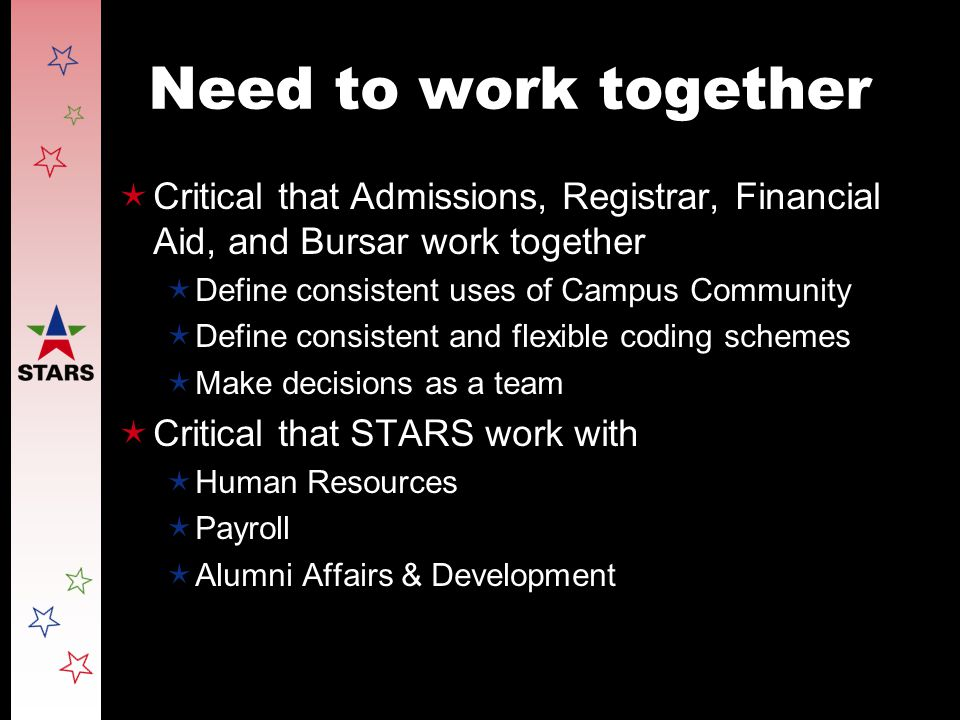 Need to work together  Critical that Admissions, Registrar, Financial Aid, and Bursar work together  Define consistent uses of Campus Community  Define consistent and flexible coding schemes  Make decisions as a team  Critical that STARS work with  Human Resources  Payroll  Alumni Affairs & Development