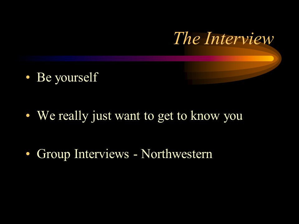 The Interview Be yourself We really just want to get to know you Group Interviews - Northwestern