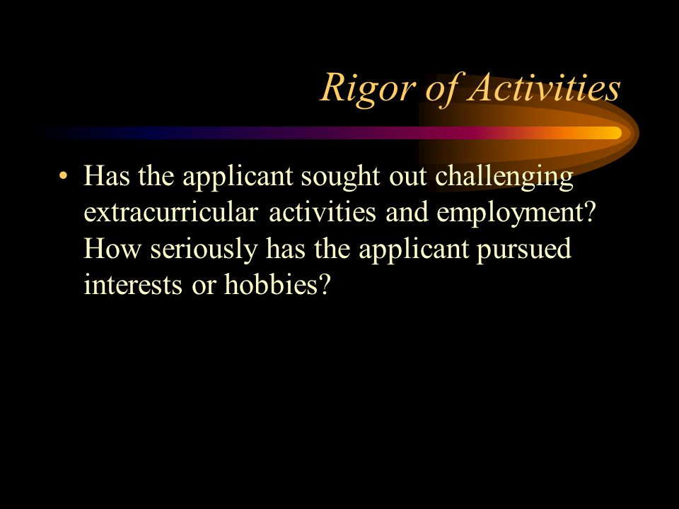 Rigor of Activities Has the applicant sought out challenging extracurricular activities and employment.