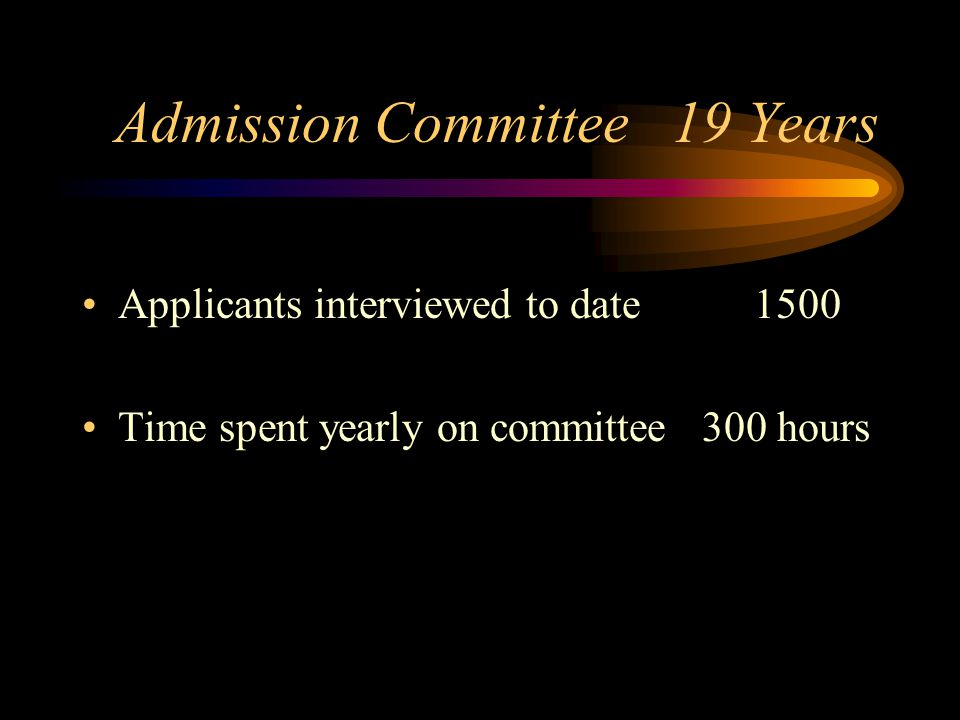 Admission Committee 19 Years Applicants interviewed to date1500 Time spent yearly on committee 300 hours