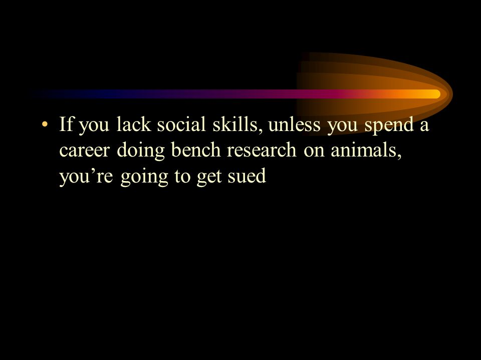 If you lack social skills, unless you spend a career doing bench research on animals, you're going to get sued