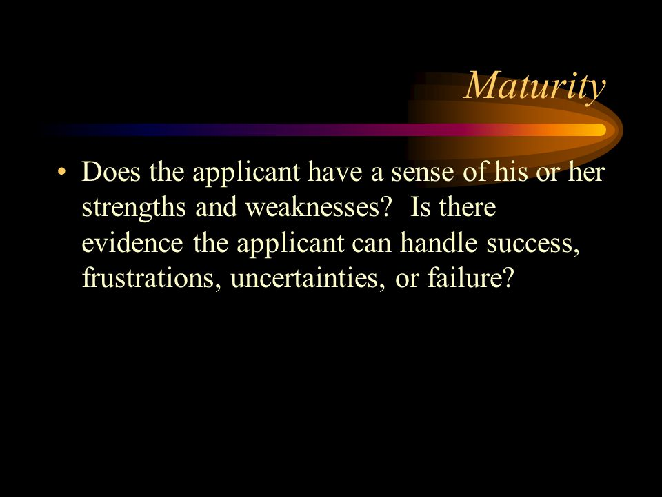 Maturity Does the applicant have a sense of his or her strengths and weaknesses.