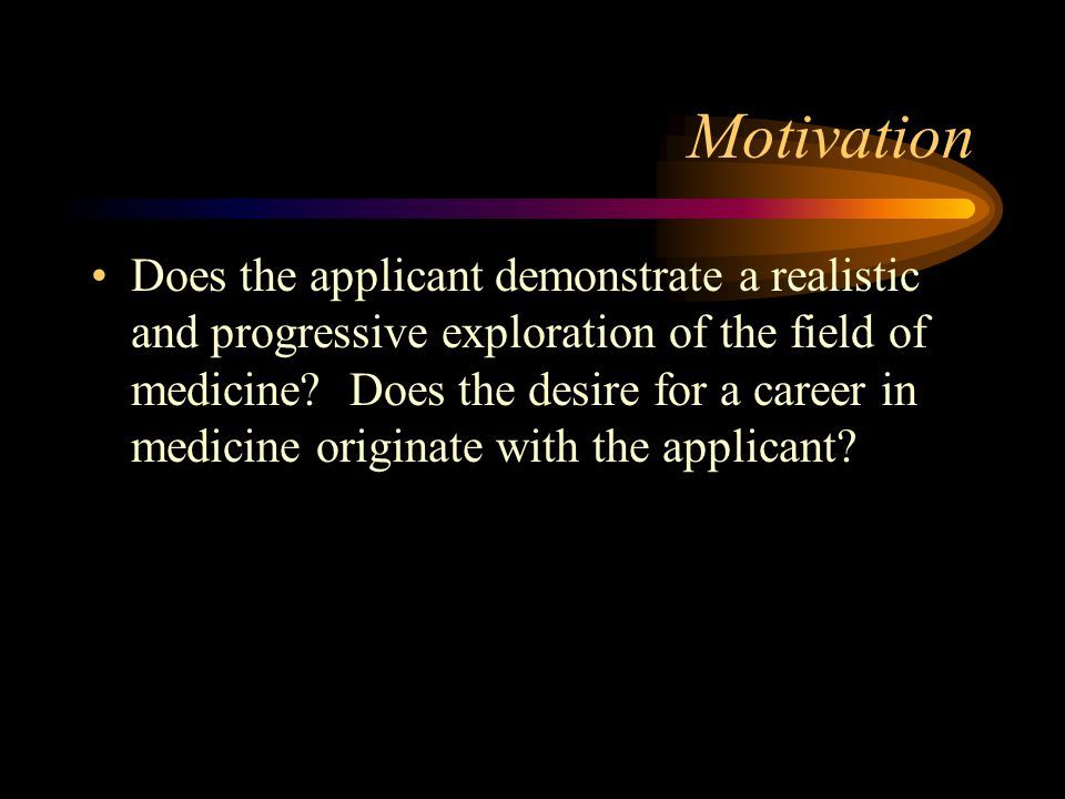 Motivation Does the applicant demonstrate a realistic and progressive exploration of the field of medicine.