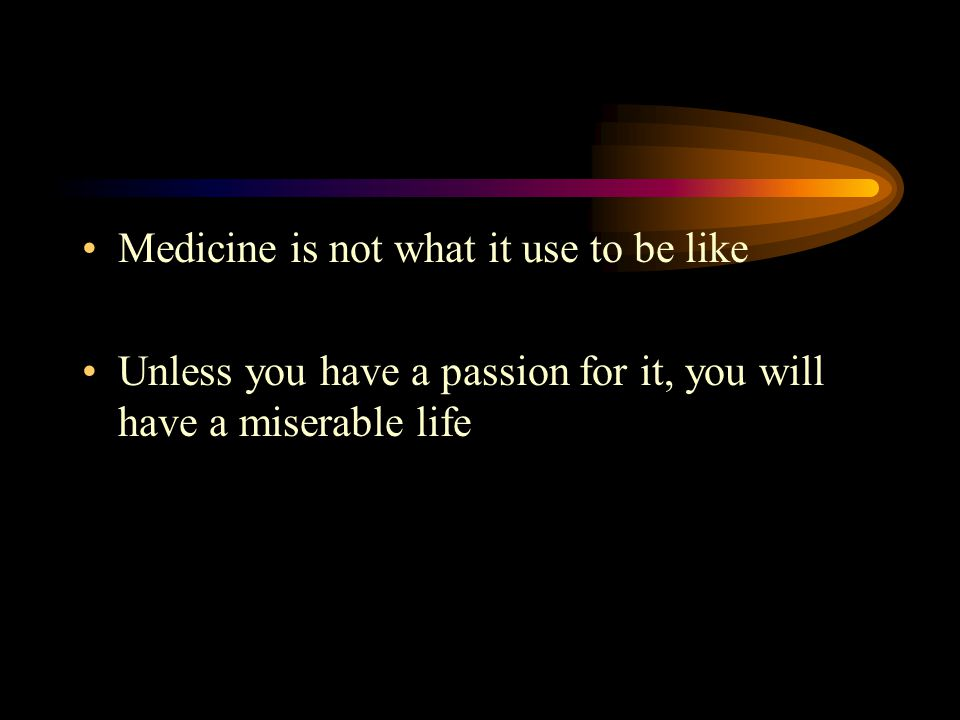Medicine is not what it use to be like Unless you have a passion for it, you will have a miserable life