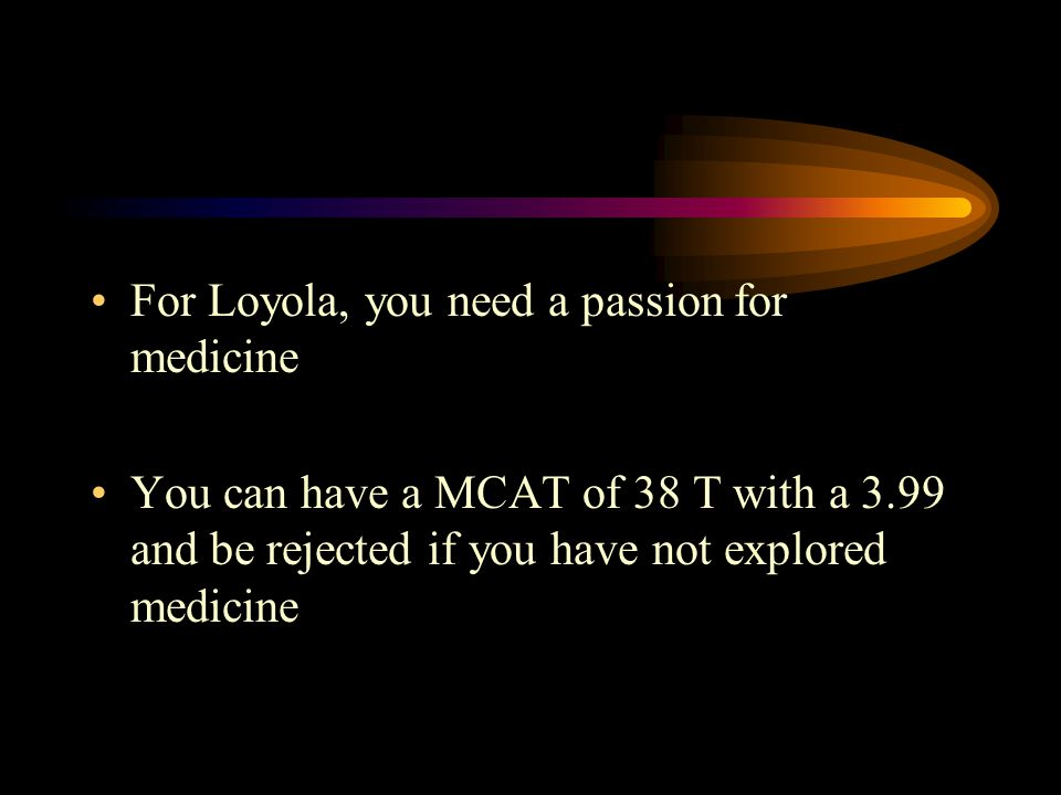 For Loyola, you need a passion for medicine You can have a MCAT of 38 T with a 3.99 and be rejected if you have not explored medicine