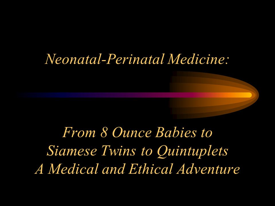 Neonatal-Perinatal Medicine: From 8 Ounce Babies to Siamese Twins to Quintuplets A Medical and Ethical Adventure