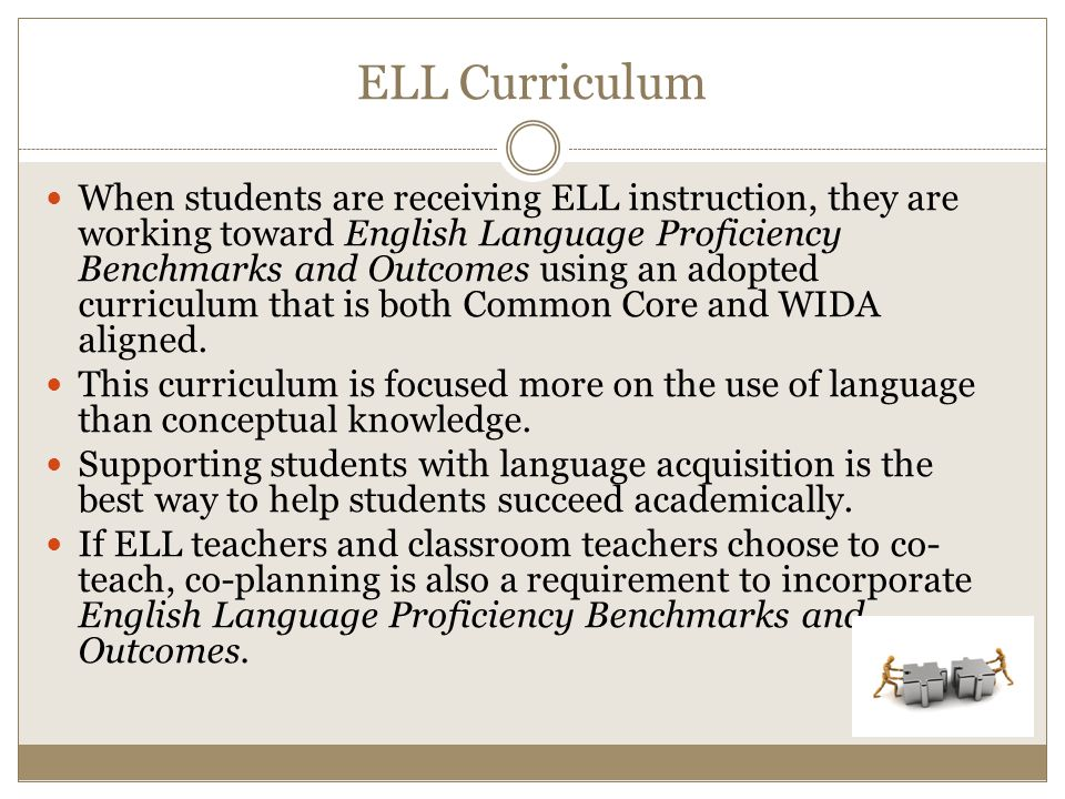 ELL Curriculum When students are receiving ELL instruction, they are working toward English Language Proficiency Benchmarks and Outcomes using an adopted curriculum that is both Common Core and WIDA aligned.