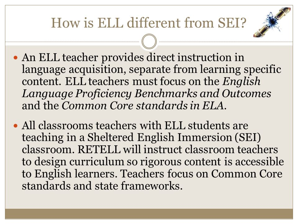 How is ELL different from SEI? An ELL teacher provides direct instruction in language acquisition, separate from learning specific content. ELL teache