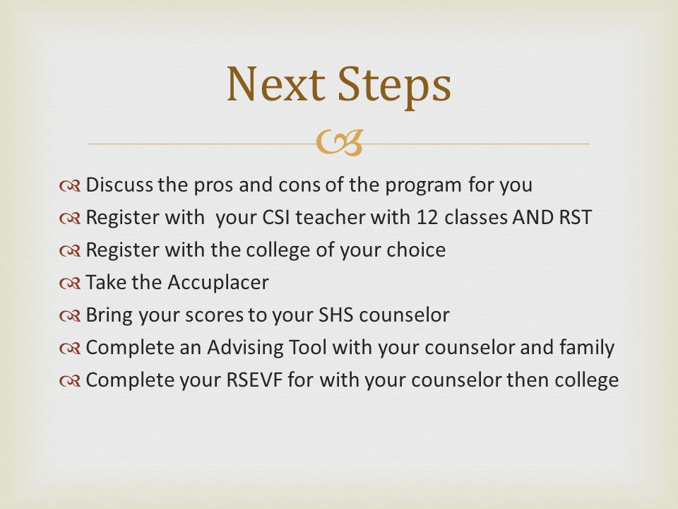   Discuss the pros and cons of the program for you  Register with your CSI teacher with 12 classes AND RST  Register with the college of your choice  Take the Accuplacer  Bring your scores to your SHS counselor  Complete an Advising Tool with your counselor and family  Complete your RSEVF for with your counselor then college Next Steps