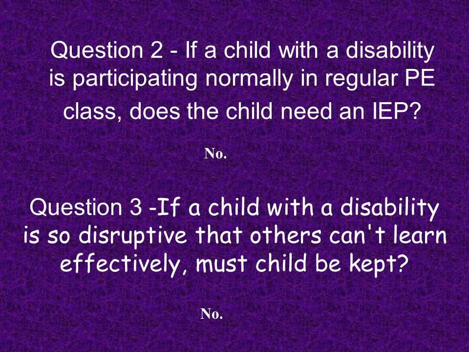 Question 2 - If a child with a disability is participating normally in regular PE class, does the child need an IEP? No. Question 3 - If a child with