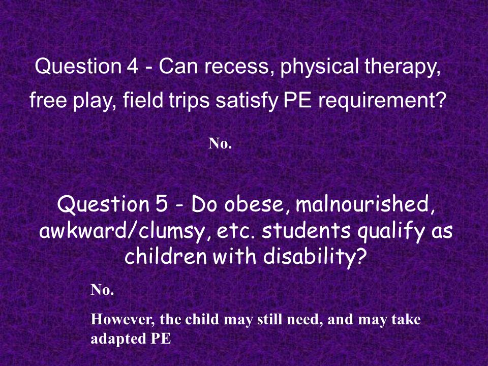 Question 4 - Can recess, physical therapy, free play, field trips satisfy PE requirement? No. Question 5 - Do obese, malnourished, awkward/clumsy, etc