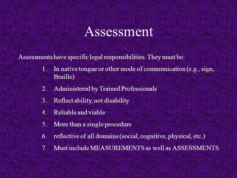 Assessment Assessments have specific legal responsibilities. They must be: 1.In native tongue or other mode of communication (e.g., sign, Braille) 2.A