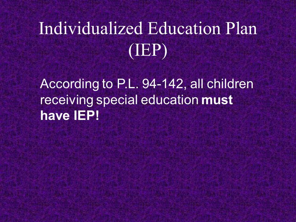Individualized Education Plan (IEP) According to P.L. 94-142, all children receiving special education must have IEP!