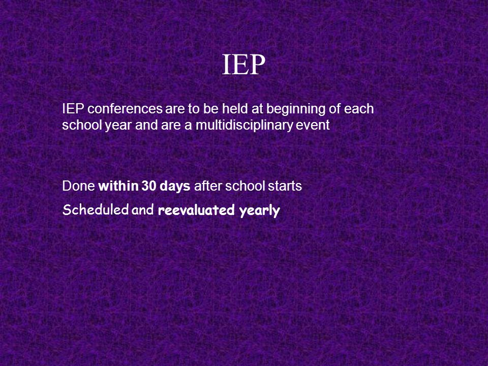 IEP IEP conferences are to be held at beginning of each school year and are a multidisciplinary event Done within 30 days after school starts Scheduled and reevaluated yearly
