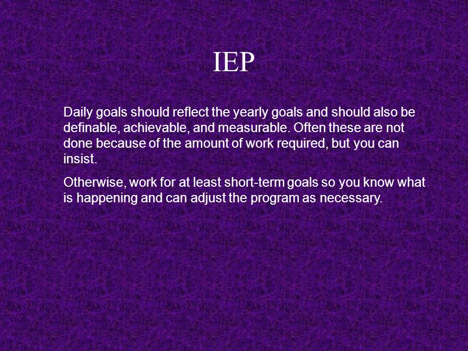 IEP Daily goals should reflect the yearly goals and should also be definable, achievable, and measurable.