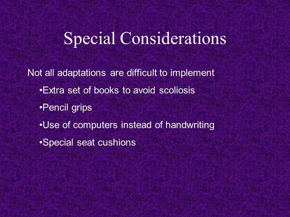 Special Considerations Not all adaptations are difficult to implement Extra set of books to avoid scoliosis Pencil grips Use of computers instead of handwriting Special seat cushions