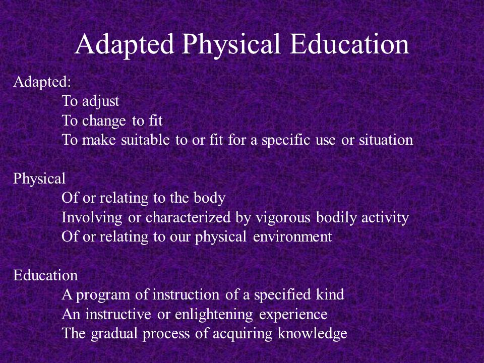 Adapted: To adjust To change to fit To make suitable to or fit for a specific use or situation Physical Of or relating to the body Involving or characterized by vigorous bodily activity Of or relating to our physical environment Education A program of instruction of a specified kind An instructive or enlightening experience The gradual process of acquiring knowledge Adapted Physical Education