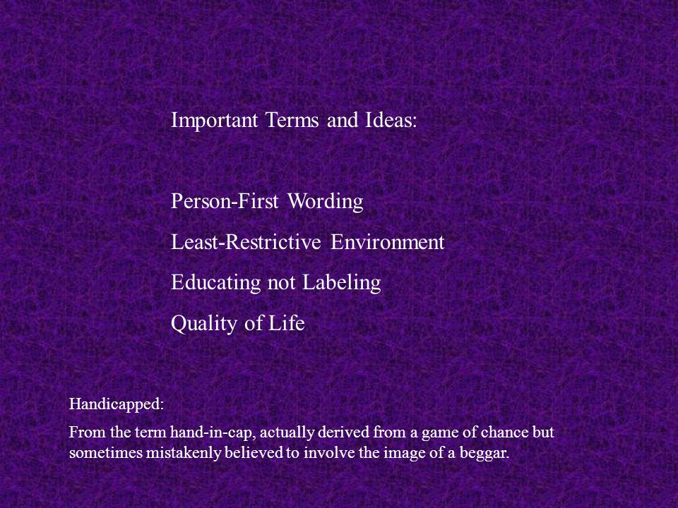 Important Terms and Ideas: Person-First Wording Least-Restrictive Environment Educating not Labeling Quality of Life Handicapped: From the term hand-i