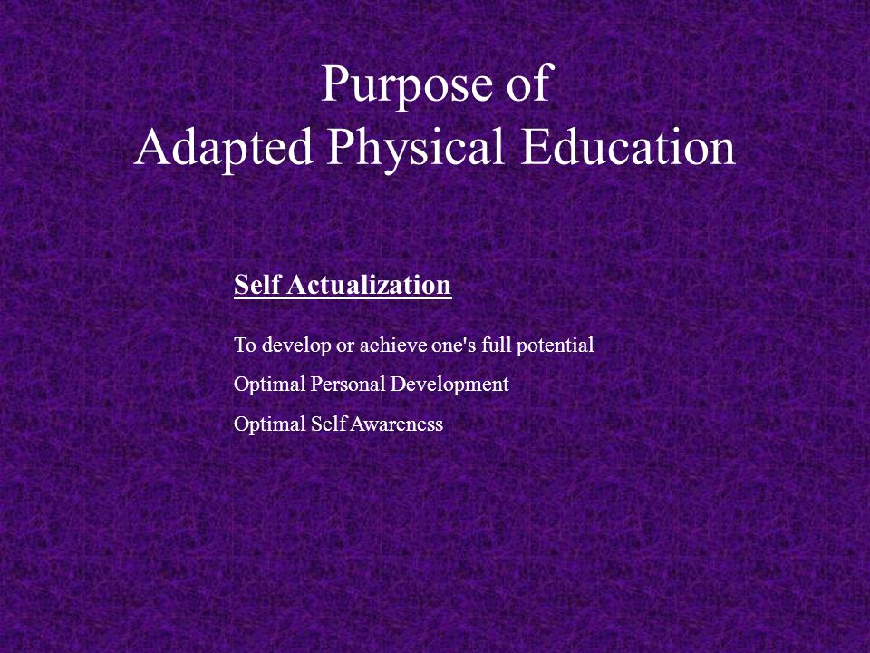 Purpose of Adapted Physical Education Self Actualization To develop or achieve one s full potential Optimal Personal Development Optimal Self Awareness