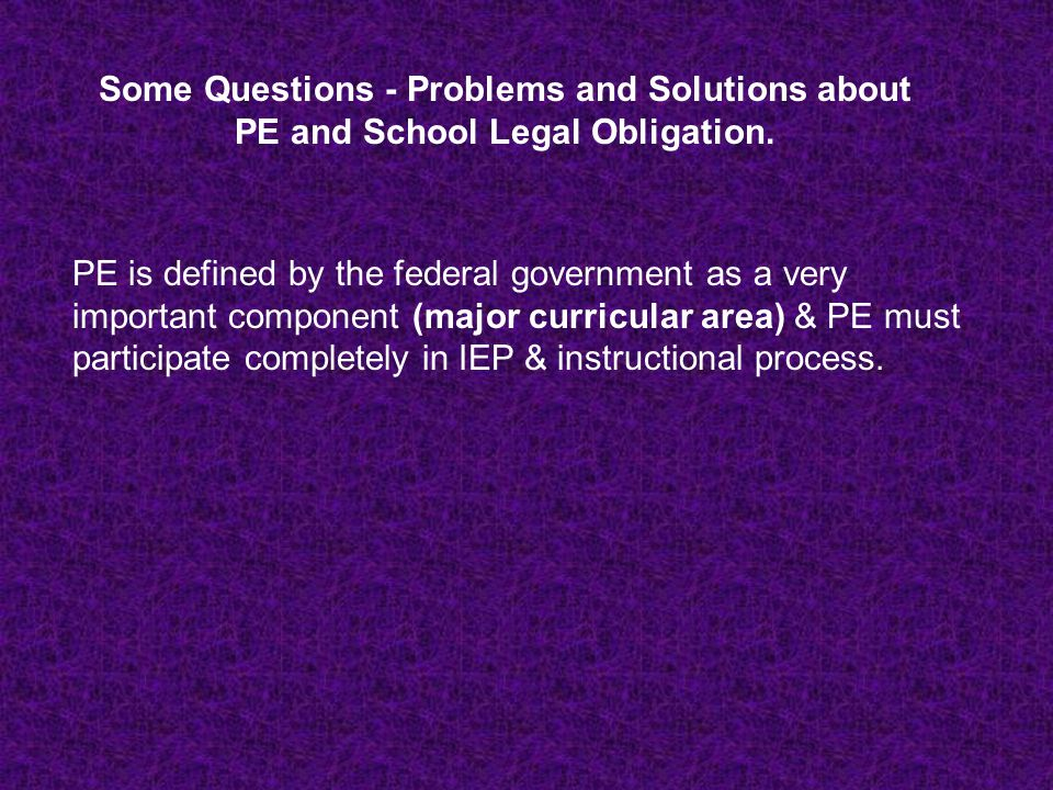 Some Questions - Problems and Solutions about PE and School Legal Obligation. PE is defined by the federal government as a very important component (m