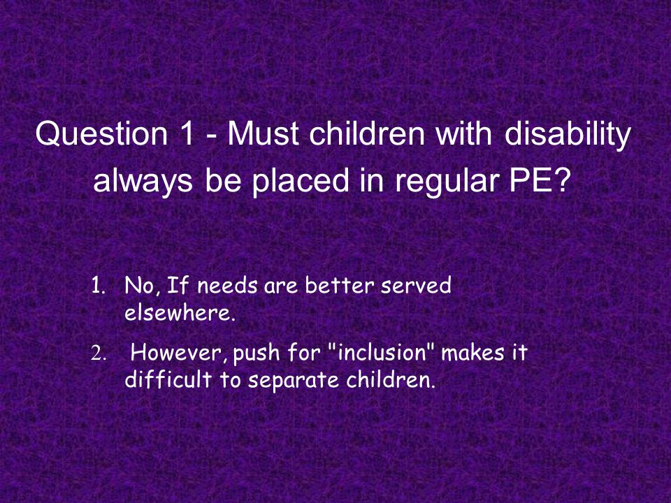 Question 1 - Must children with disability always be placed in regular PE? 1.No, If needs are better served elsewhere. 2. However, push for