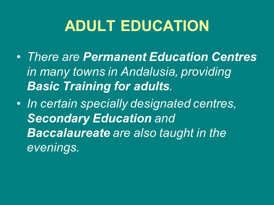 ADULT EDUCATION There are Permanent Education Centres in many towns in Andalusia, providing Basic Training for adults.
